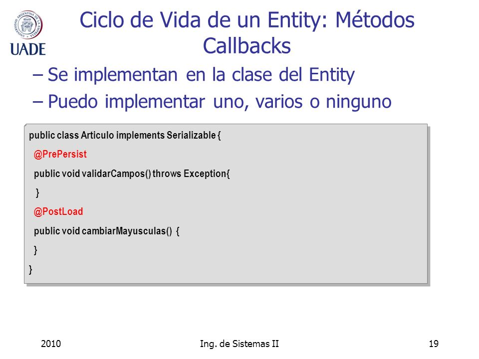2010Ing. de Sistemas II19 Ciclo de Vida de un Entity: Métodos Callbacks public class Articulo implements Serializable { @PrePersist public void valida