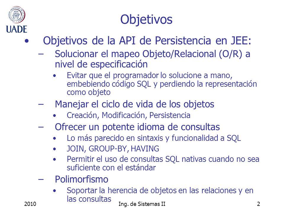 2010Ing. de Sistemas II2 Objetivos Objetivos de la API de Persistencia en JEE: –Solucionar el mapeo Objeto/Relacional (O/R) a nivel de especificación