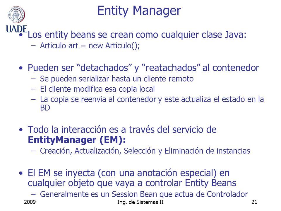 2009Ing. de Sistemas II21 Entity Manager Los entity beans se crean como cualquier clase Java: –Articulo art = new Articulo(); Pueden ser detachados y
