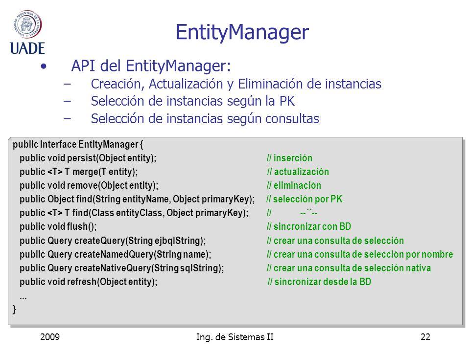 2009Ing. de Sistemas II22 EntityManager API del EntityManager: –Creación, Actualización y Eliminación de instancias –Selección de instancias según la