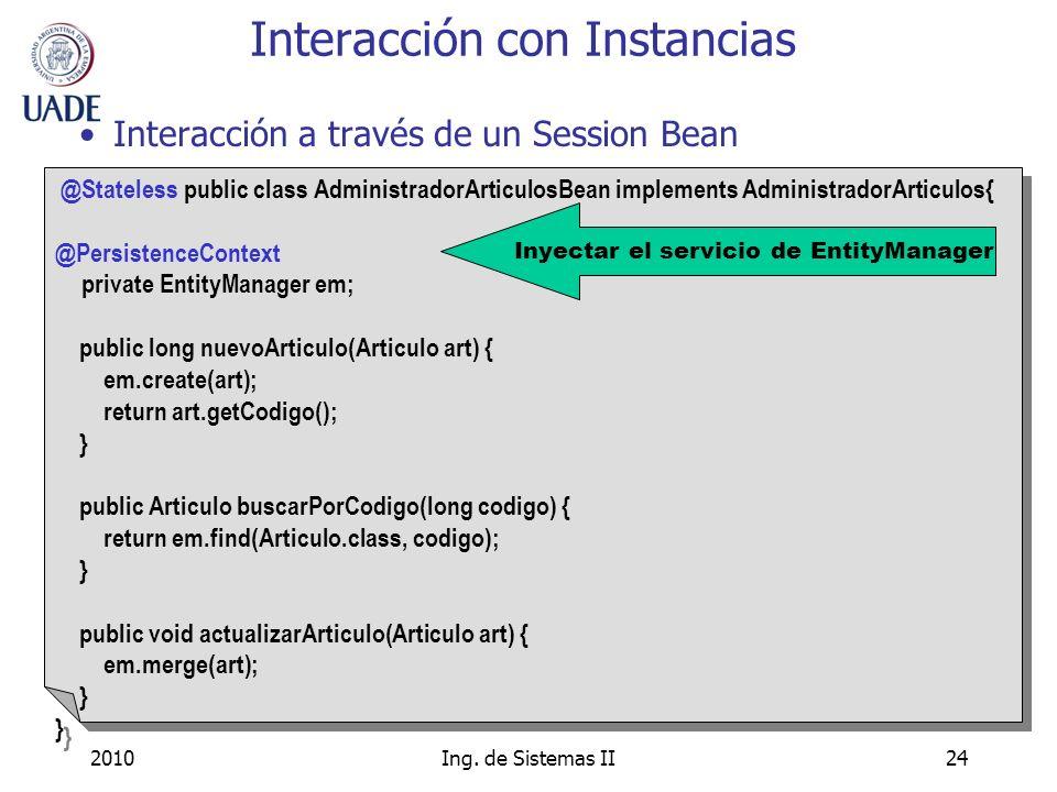 2010Ing. de Sistemas II24 Interacción a través de un Session Bean Interacción con Instancias @Stateless public class AdministradorArticulosBean implem