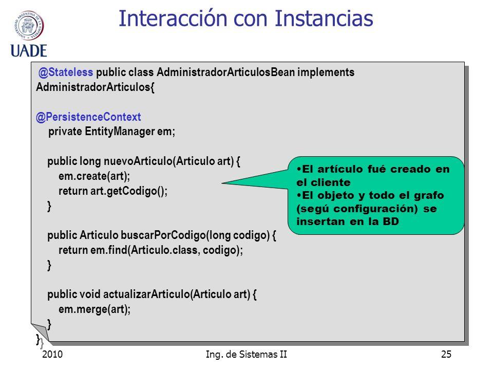 2010Ing. de Sistemas II25 Interacción con Instancias @Stateless public class AdministradorArticulosBean implements AdministradorArticulos{ @Persistenc