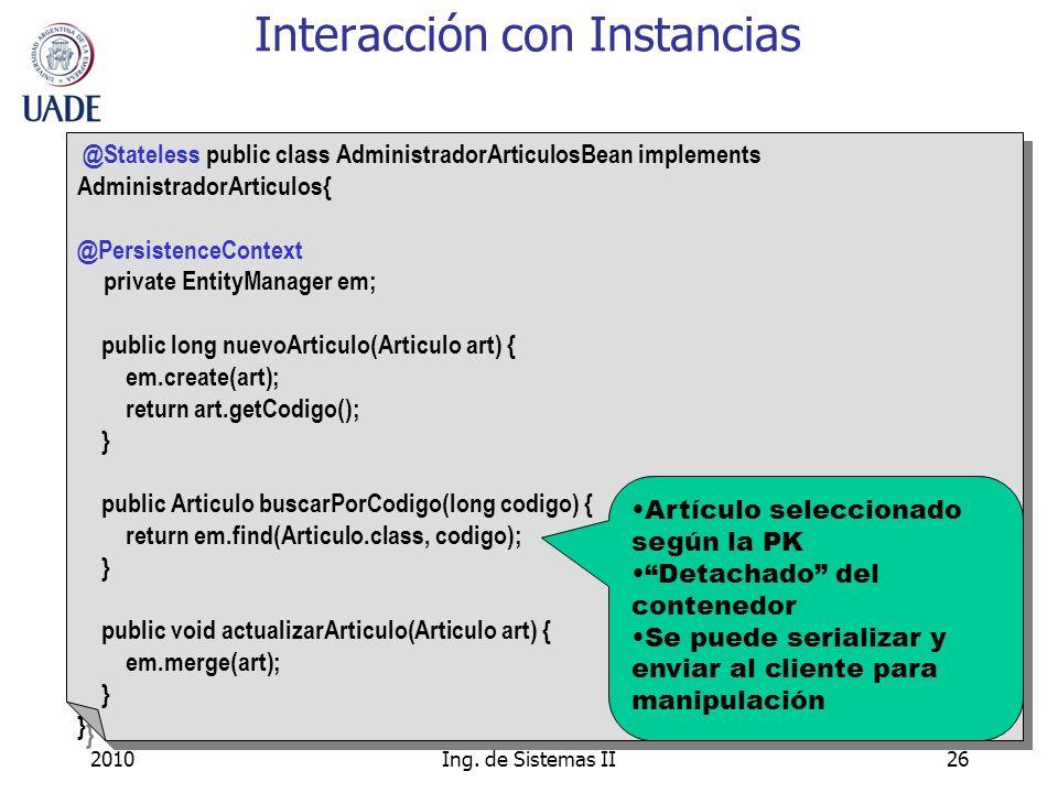 2010Ing. de Sistemas II26 Interacción con Instancias @Stateless public class AdministradorArticulosBean implements AdministradorArticulos{ @Persistenc