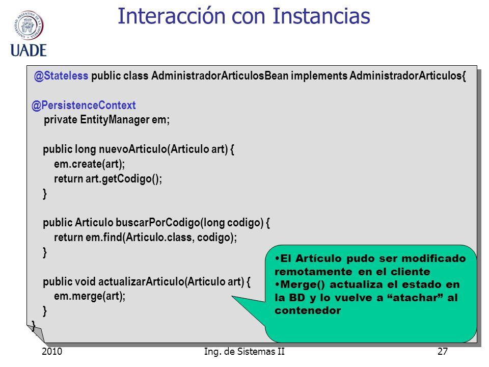 2010Ing. de Sistemas II27 Interacción con Instancias @Stateless public class AdministradorArticulosBean implements AdministradorArticulos{ @Persistenc