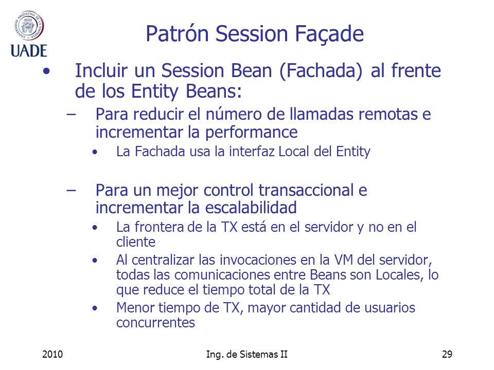 2010Ing. de Sistemas II29 Patrón Session Façade Incluir un Session Bean (Fachada) al frente de los Entity Beans: –Para reducir el número de llamadas r