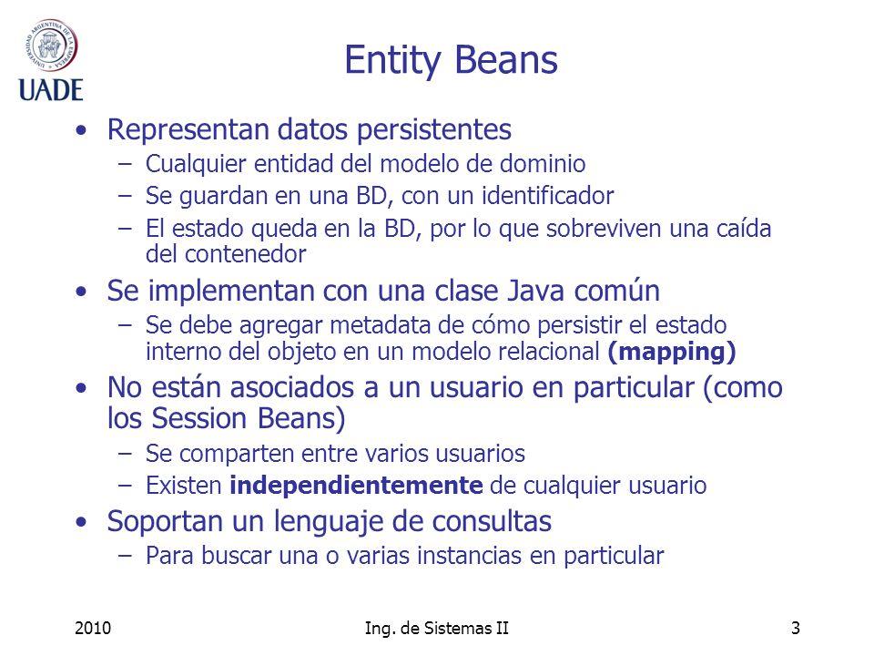 2010Ing. de Sistemas II3 Entity Beans Representan datos persistentes –Cualquier entidad del modelo de dominio –Se guardan en una BD, con un identifica