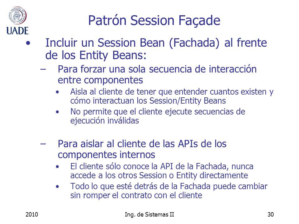 2010Ing. de Sistemas II30 Patrón Session Façade Incluir un Session Bean (Fachada) al frente de los Entity Beans: –Para forzar una sola secuencia de in