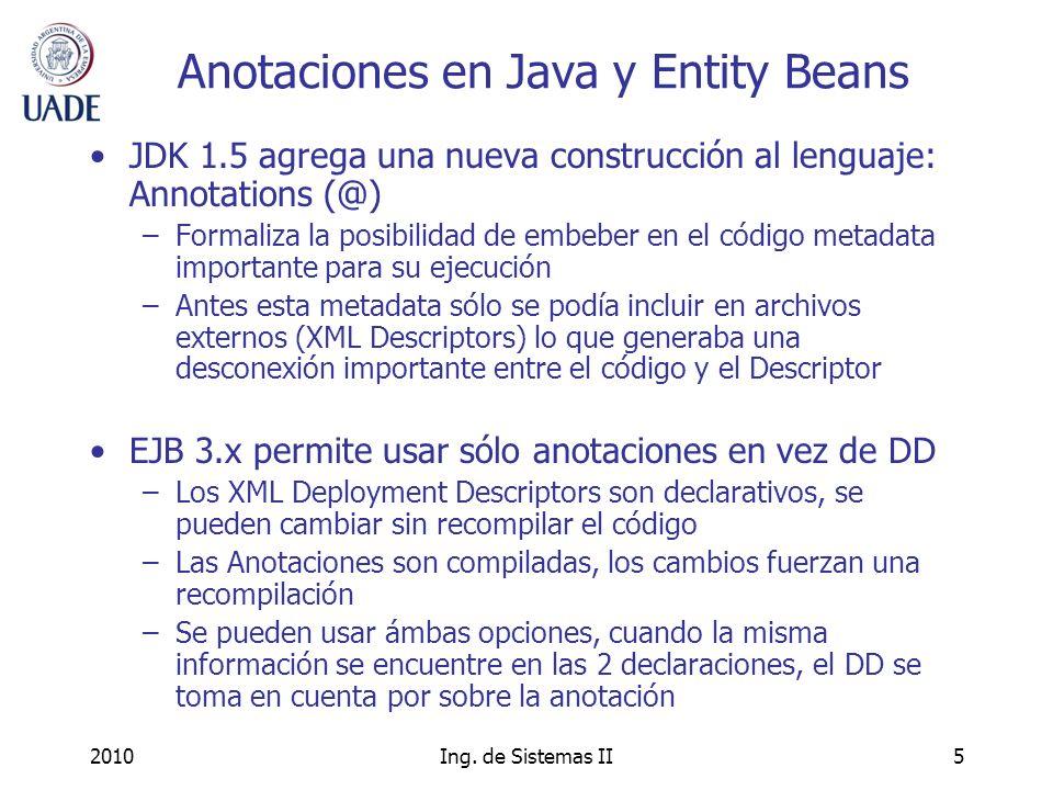 2010Ing. de Sistemas II5 Anotaciones en Java y Entity Beans JDK 1.5 agrega una nueva construcción al lenguaje: Annotations (@) –Formaliza la posibilid