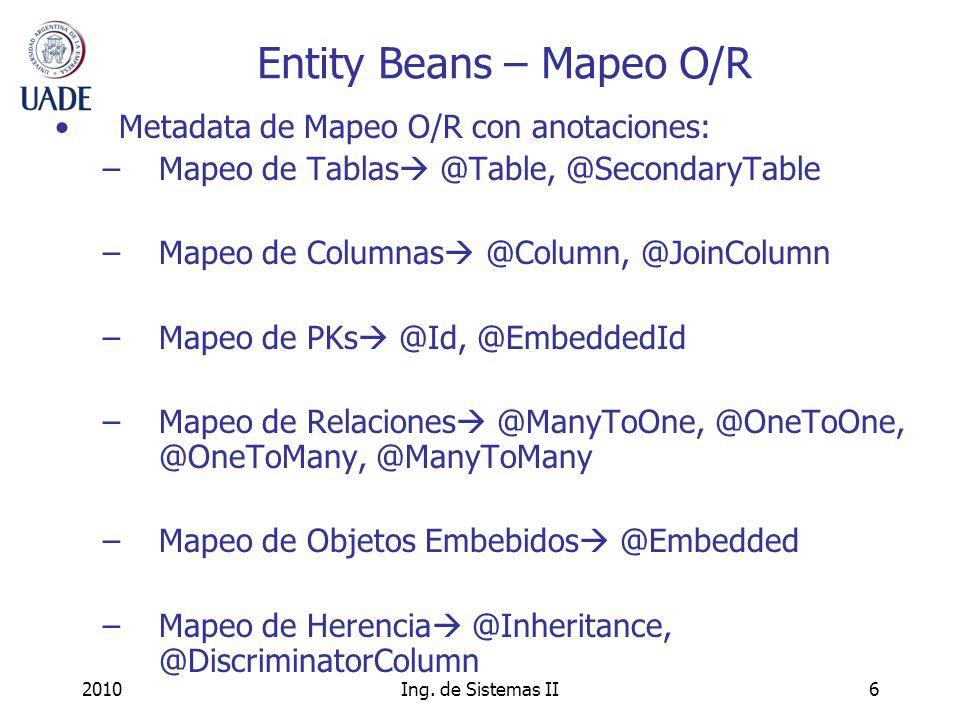 2010Ing. de Sistemas II6 Entity Beans – Mapeo O/R Metadata de Mapeo O/R con anotaciones: –Mapeo de Tablas @Table, @SecondaryTable –Mapeo de Columnas @