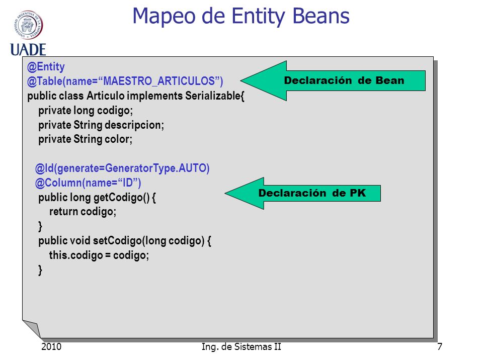 2010Ing. de Sistemas II7 Mapeo de Entity Beans @Entity @Table(name=MAESTRO_ARTICULOS) public class Articulo implements Serializable{ private long codi