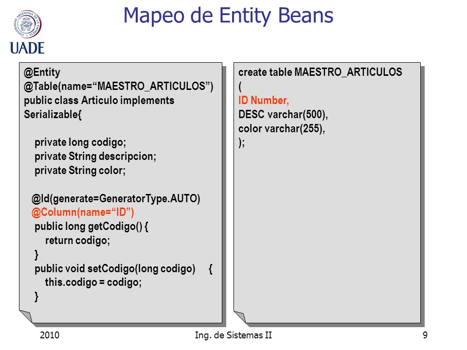2010Ing. de Sistemas II9 Mapeo de Entity Beans @Entity @Table(name=MAESTRO_ARTICULOS) public class Articulo implements Serializable{ private long codi