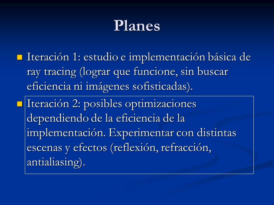 Planes Iteración 1: estudio e implementación básica de ray tracing (lograr que funcione, sin buscar eficiencia ni imágenes sofisticadas). Iteración 1: