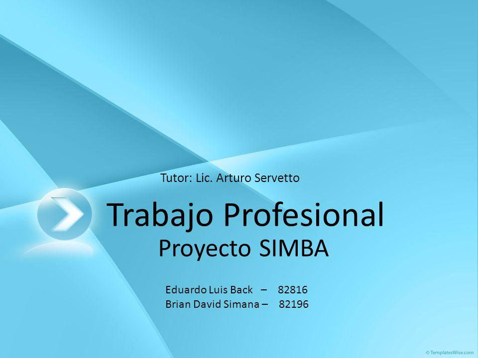 Trabajo Profesional Proyecto SIMBA Eduardo Luis Back – 82816 Brian David Simana – 82196 Tutor: Lic. Arturo Servetto