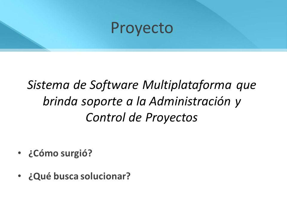 Proyecto ¿Cómo surgió? ¿Qué busca solucionar? Sistema de Software Multiplataforma que brinda soporte a la Administración y Control de Proyectos