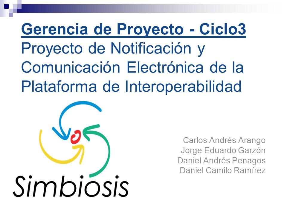Gerencia de Proyecto - Ciclo3 Proyecto de Notificación y Comunicación Electrónica de la Plataforma de Interoperabilidad Carlos Andrés Arango Jorge Eduardo Garzón Daniel Andrés Penagos Daniel Camilo Ramírez