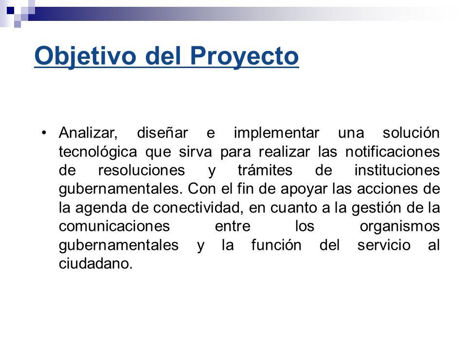 Objetivo del Proyecto Analizar, diseñar e implementar una solución tecnológica que sirva para realizar las notificaciones de resoluciones y trámites d