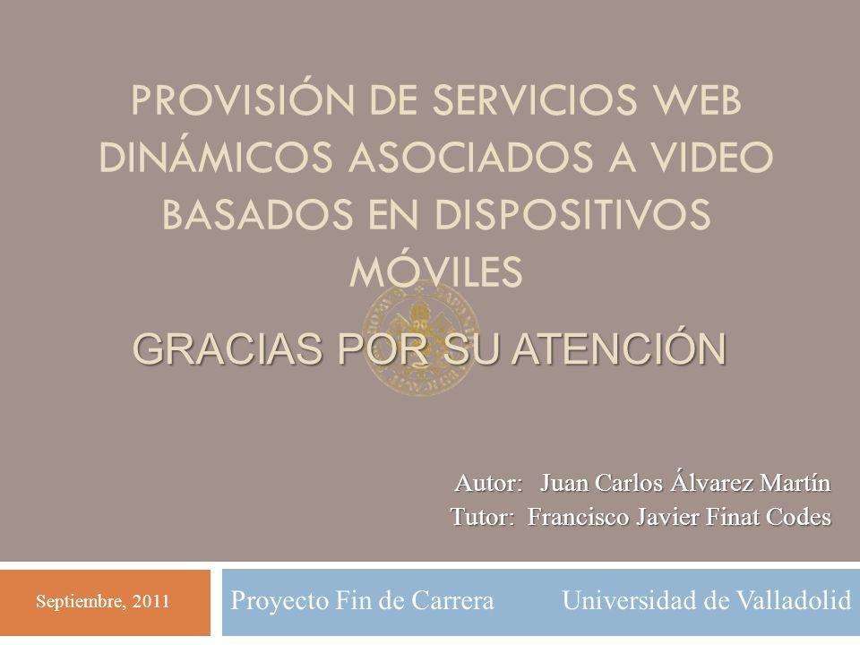 Proyecto Fin de Carrera Universidad de Valladolid GRACIAS POR SU ATENCIÓN PROVISIÓN DE SERVICIOS WEB DINÁMICOS ASOCIADOS A VIDEO BASADOS EN DISPOSITIV