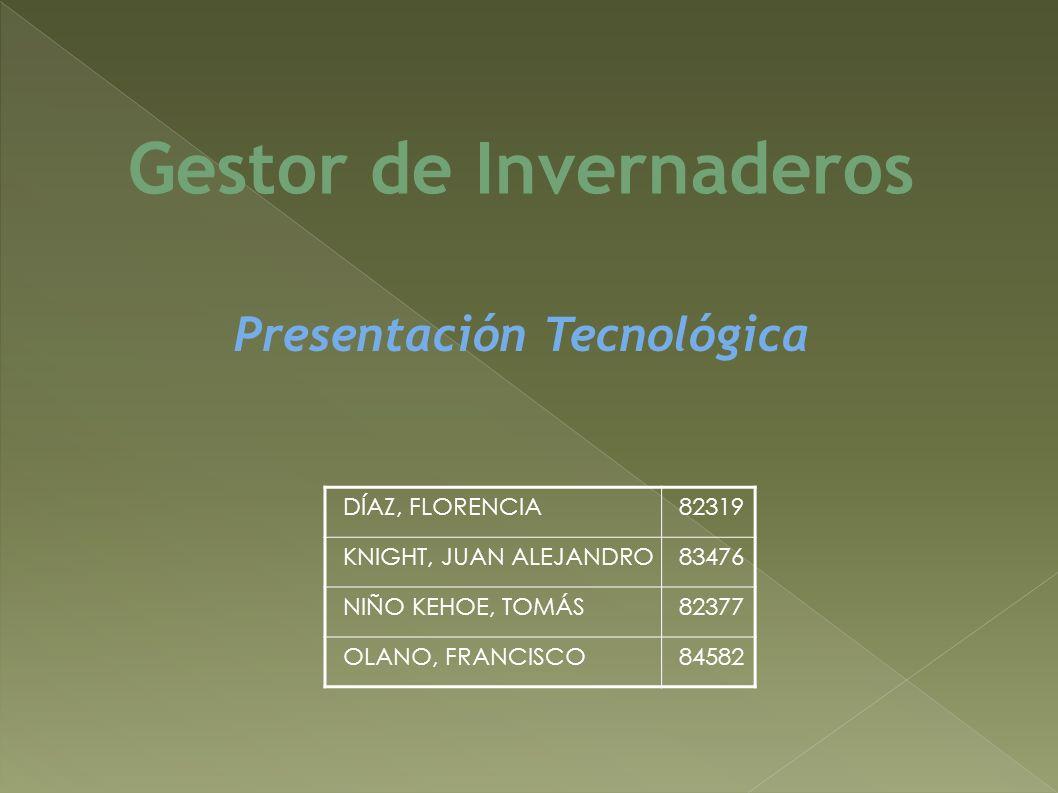 DÍAZ, FLORENCIA82319 KNIGHT, JUAN ALEJANDRO83476 NIÑO KEHOE, TOMÁS82377 OLANO, FRANCISCO84582 Gestor de Invernaderos Presentación Tecnológica