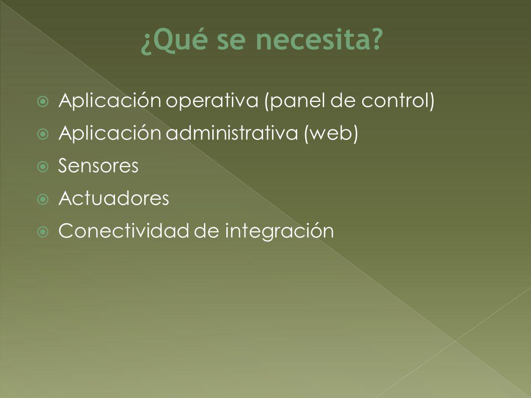 Aplicación operativa (panel de control) Aplicación administrativa (web) Sensores Actuadores Conectividad de integración ¿Qué se necesita
