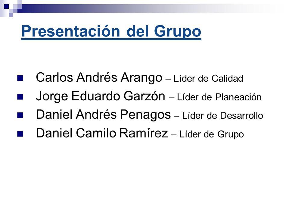 Presentación del Grupo Carlos Andrés Arango – Líder de Calidad Jorge Eduardo Garzón – Líder de Planeación Daniel Andrés Penagos – Líder de Desarrollo Daniel Camilo Ramírez – Líder de Grupo