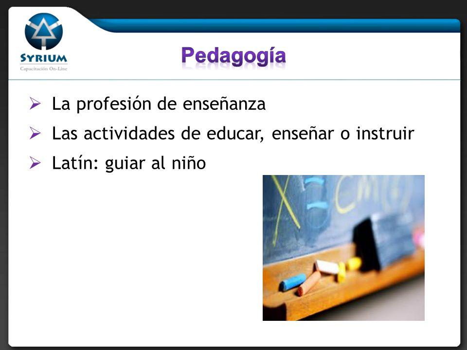 La profesión de enseñanza Las actividades de educar, enseñar o instruir Latín: guiar al niño