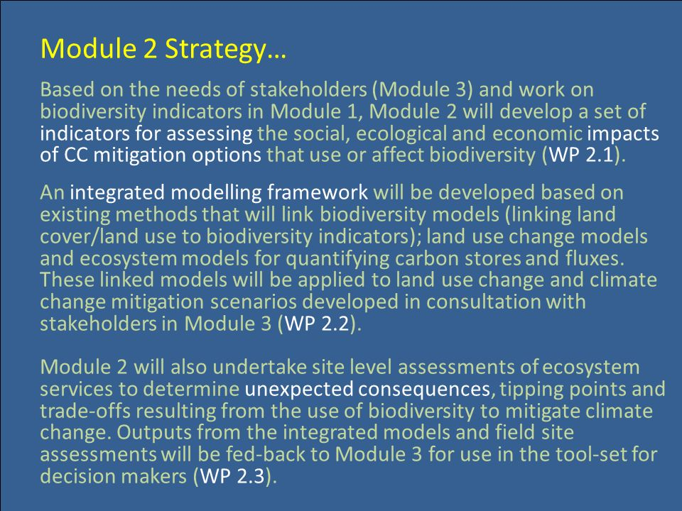 Module 2 Strategy… Based on the needs of stakeholders (Module 3) and work on biodiversity indicators in Module 1, Module 2 will develop a set of indicators for assessing the social, ecological and economic impacts of CC mitigation options that use or affect biodiversity (WP 2.1).