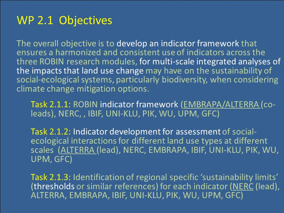 WP 2.1 Objectives The overall objective is to develop an indicator framework that ensures a harmonized and consistent use of indicators across the three ROBIN research modules, for multi-scale integrated analyses of the impacts that land use change may have on the sustainability of social-ecological systems, particularly biodiversity, when considering climate change mitigation options.