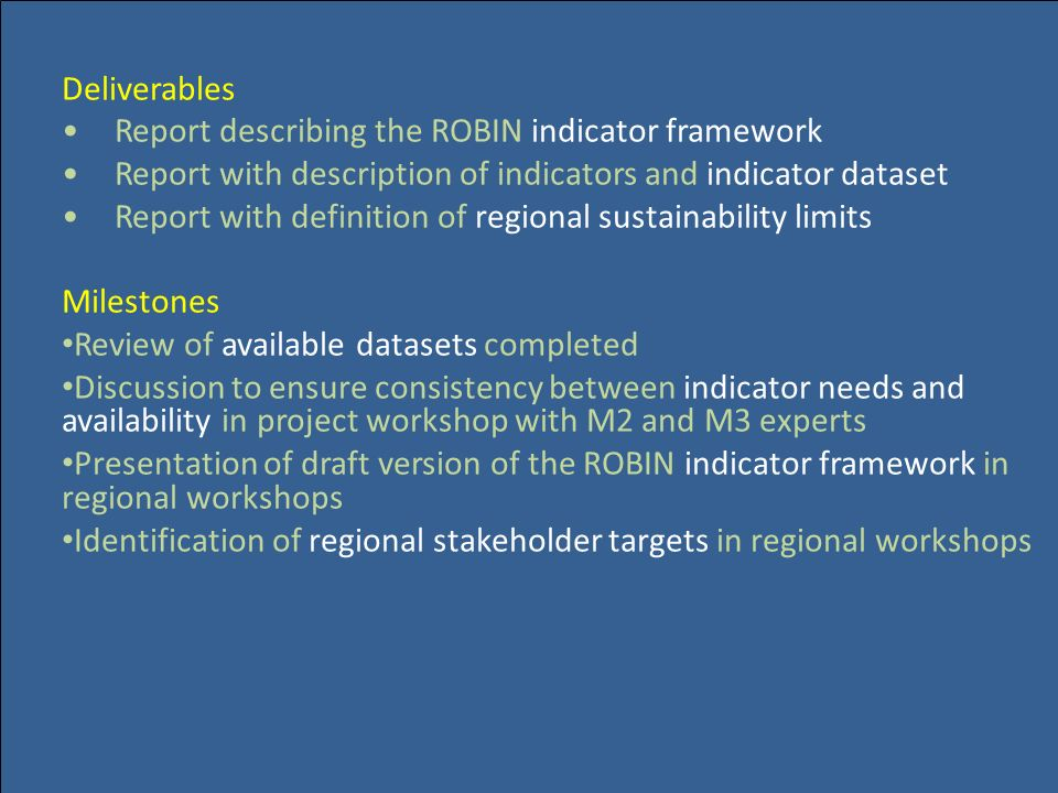 Deliverables Report describing the ROBIN indicator framework Report with description of indicators and indicator dataset Report with definition of regional sustainability limits Milestones Review of available datasets completed Discussion to ensure consistency between indicator needs and availability in project workshop with M2 and M3 experts Presentation of draft version of the ROBIN indicator framework in regional workshops Identification of regional stakeholder targets in regional workshops
