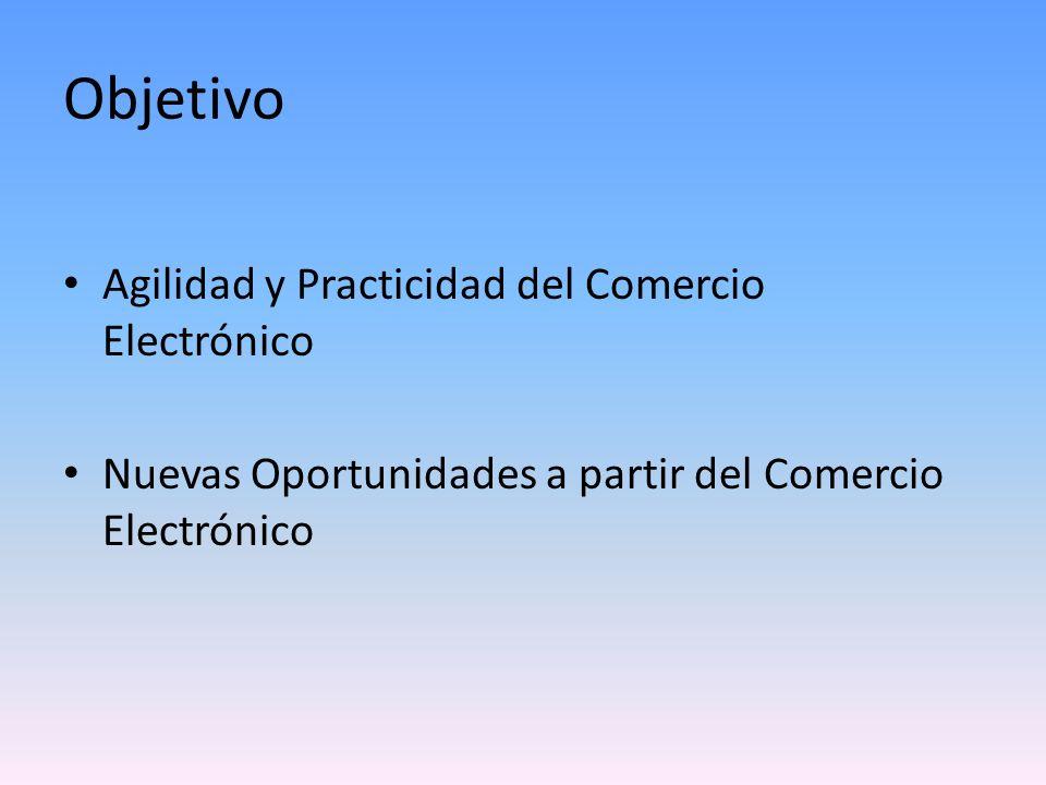 Objetivo Agilidad y Practicidad del Comercio Electrónico Nuevas Oportunidades a partir del Comercio Electrónico