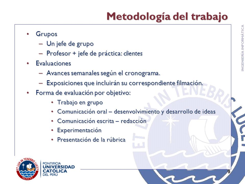 9 Metodología del trabajo GruposGrupos – Un jefe de grupo – Profesor + jefe de práctica: clientes EvaluacionesEvaluaciones – Avances semanales según el cronograma.