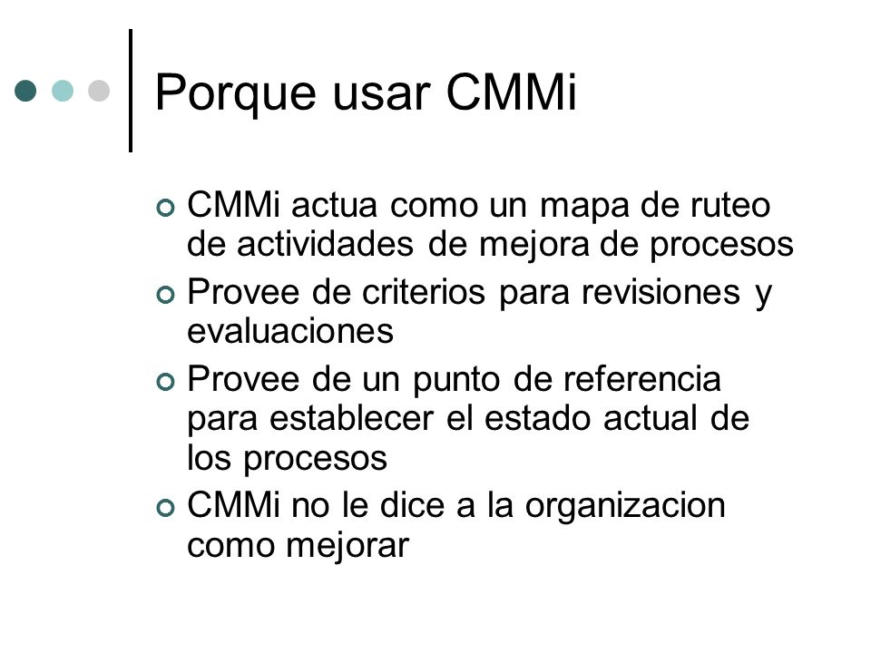Porque usar CMMi CMMi actua como un mapa de ruteo de actividades de mejora de procesos Provee de criterios para revisiones y evaluaciones Provee de un