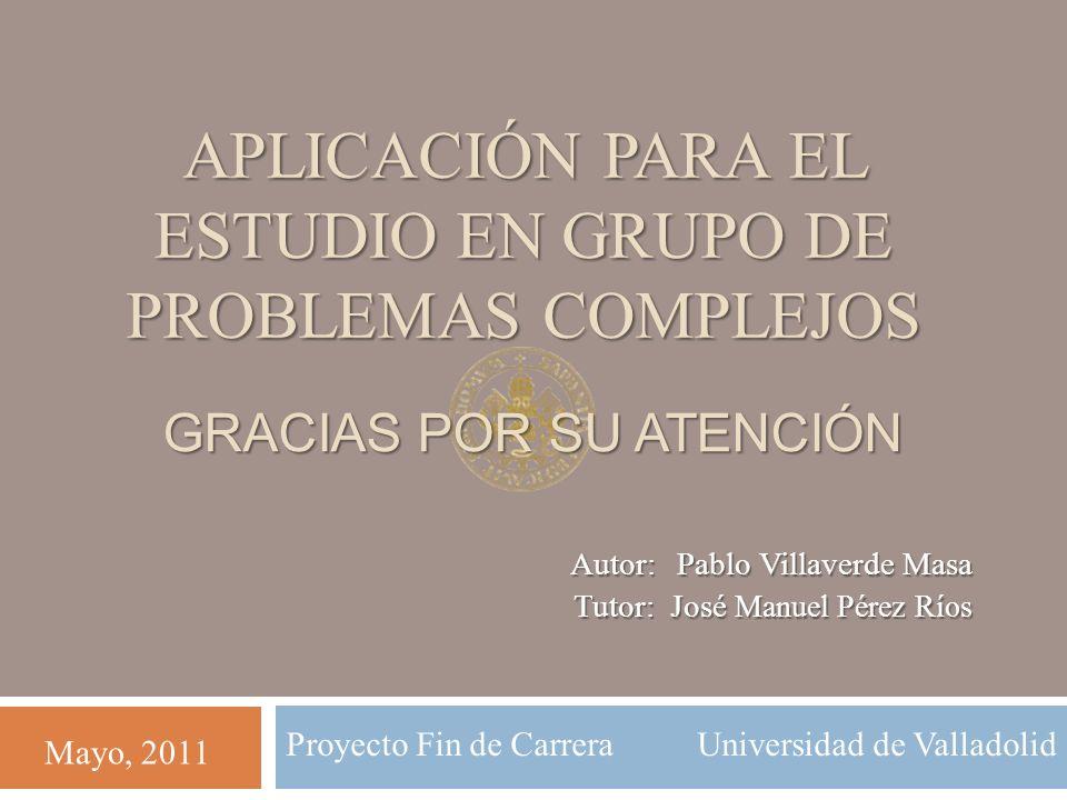 Autor: Pablo Villaverde Masa Tutor: José Manuel Pérez Ríos Mayo, 2011 Proyecto Fin de Carrera Universidad de Valladolid GRACIAS POR SU ATENCIÓN APLICACIÓN PARA EL ESTUDIO EN GRUPO DE PROBLEMAS COMPLEJOS
