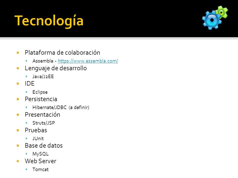 Plataforma de colaboración Assembla - https://www.assembla.com/https://www.assembla.com/ Lenguaje de desarrollo Java/J2EE IDE Eclipse Persistencia Hibernate/JDBC (a definir) Presentación Struts/JSP Pruebas JUnit Base de datos MySQL Web Server Tomcat