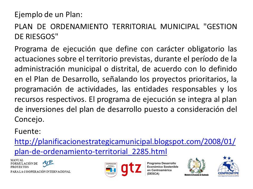 MANUAL FORMULACIÓN DE PROYECTOS PARA LA COOPERACIÓN INTERNACIONAL Ejemplo de un Plan: PLAN DE ORDENAMIENTO TERRITORIAL MUNICIPAL