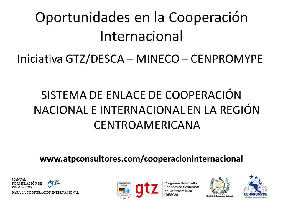 MANUAL FORMULACIÓN DE PROYECTOS PARA LA COOPERACIÓN INTERNACIONAL Oportunidades en la Cooperación Internacional Iniciativa GTZ/DESCA – MINECO – CENPRO