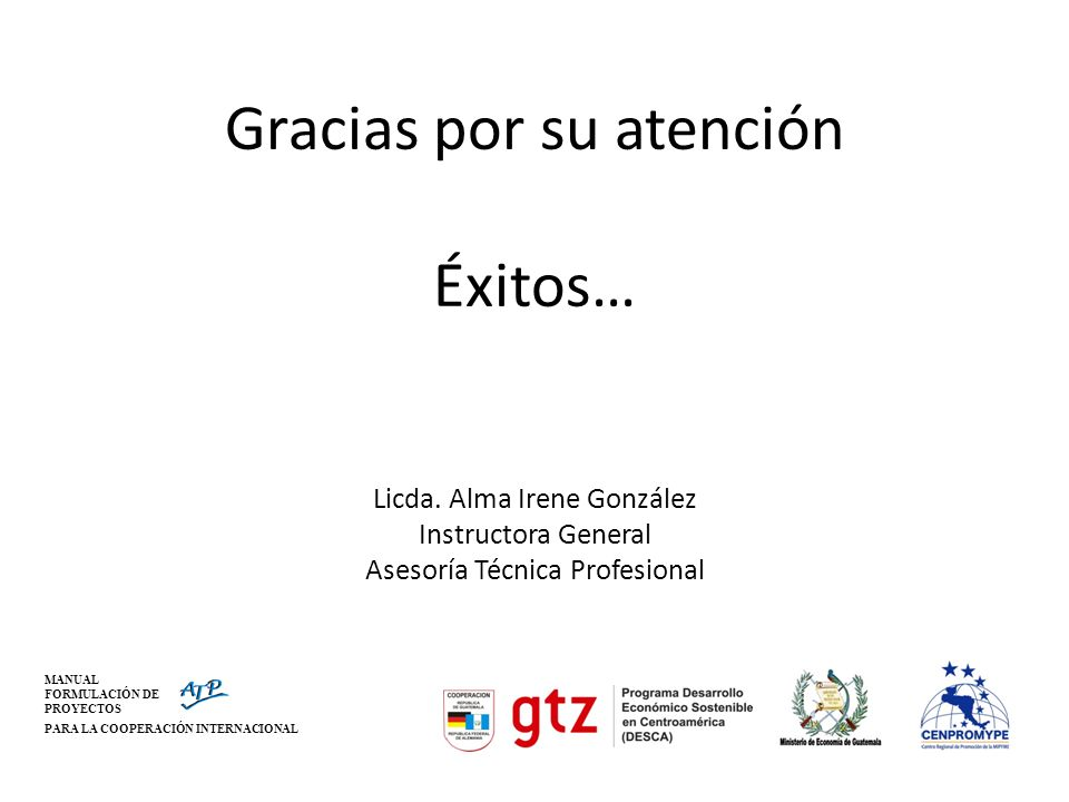 MANUAL FORMULACIÓN DE PROYECTOS PARA LA COOPERACIÓN INTERNACIONAL Gracias por su atención Éxitos… Licda. Alma Irene González Instructora General Aseso