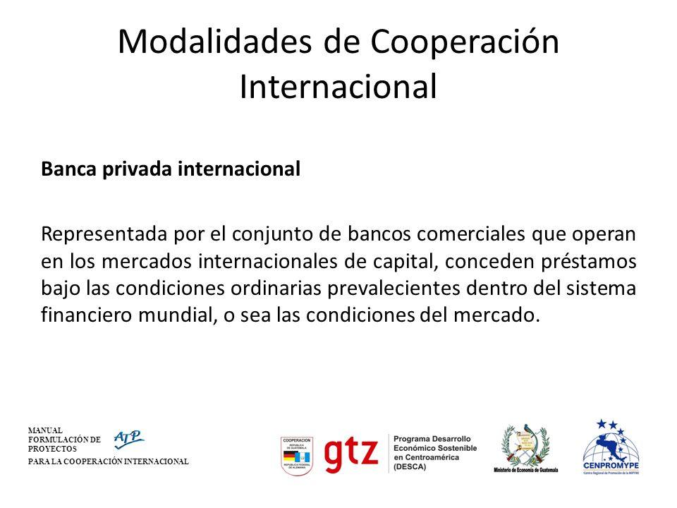 MANUAL FORMULACIÓN DE PROYECTOS PARA LA COOPERACIÓN INTERNACIONAL Modalidades de Cooperación Internacional Banca privada internacional Representada po