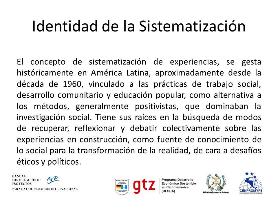 MANUAL FORMULACIÓN DE PROYECTOS PARA LA COOPERACIÓN INTERNACIONAL Identidad de la Sistematización El concepto de sistematización de experiencias, se g