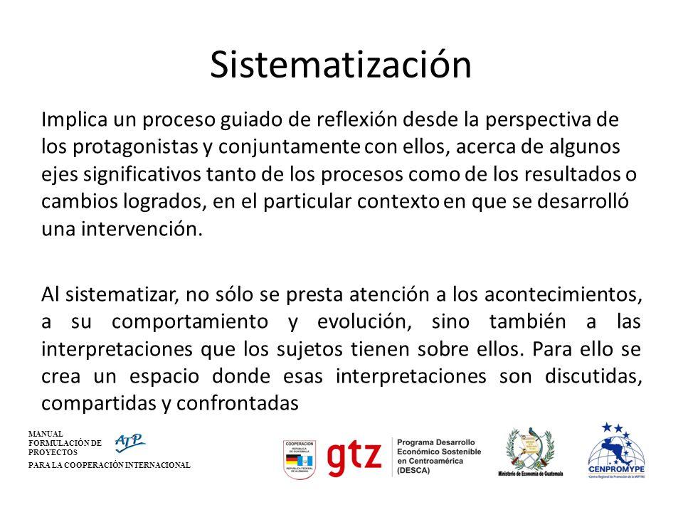 MANUAL FORMULACIÓN DE PROYECTOS PARA LA COOPERACIÓN INTERNACIONAL Sistematización Implica un proceso guiado de reflexión desde la perspectiva de los p