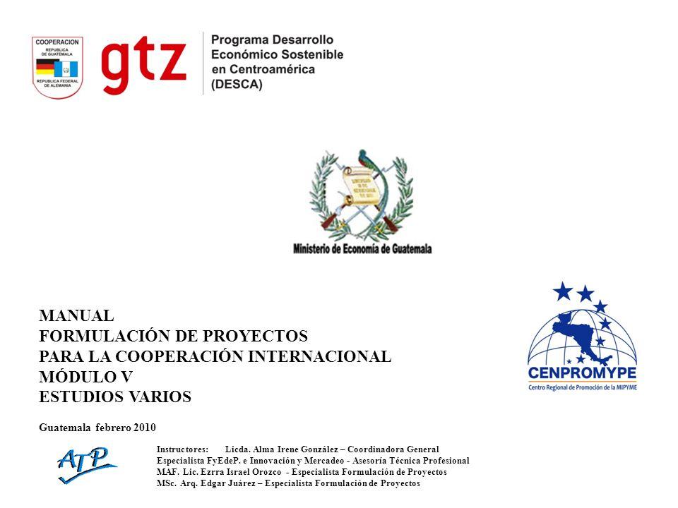MANUAL FORMULACIÓN DE PROYECTOS PARA LA COOPERACIÓN INTERNACIONAL MÓDULO V ESTUDIOS VARIOS Guatemala febrero 2010 Instructores:Licda. Alma Irene Gonzá