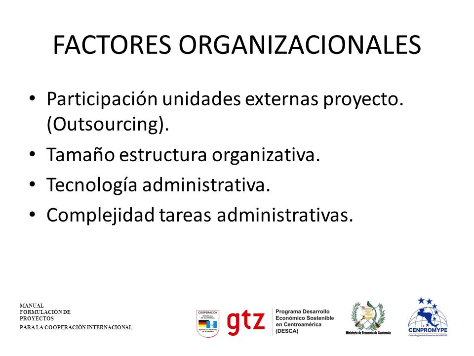 FACTORES ORGANIZACIONALES Participación unidades externas proyecto. (Outsourcing). Tamaño estructura organizativa. Tecnología administrativa. Compleji