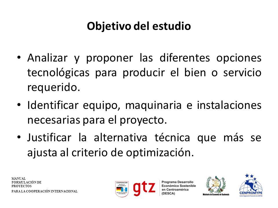 Objetivo del estudio Analizar y proponer las diferentes opciones tecnológicas para producir el bien o servicio requerido. Identificar equipo, maquinar