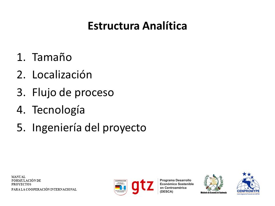 Estructura Analítica 1.Tamaño 2.Localización 3.Flujo de proceso 4.Tecnología 5.Ingeniería del proyecto MANUAL FORMULACIÓN DE PROYECTOS PARA LA COOPERA