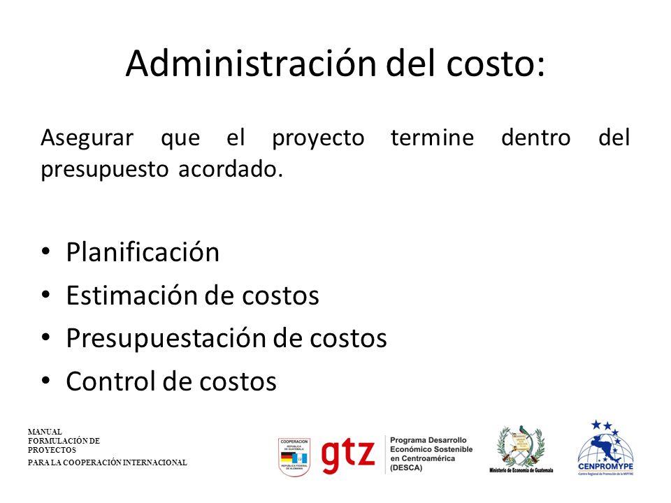 Administración del costo: Asegurar que el proyecto termine dentro del presupuesto acordado. Planificación Estimación de costos Presupuestación de cost