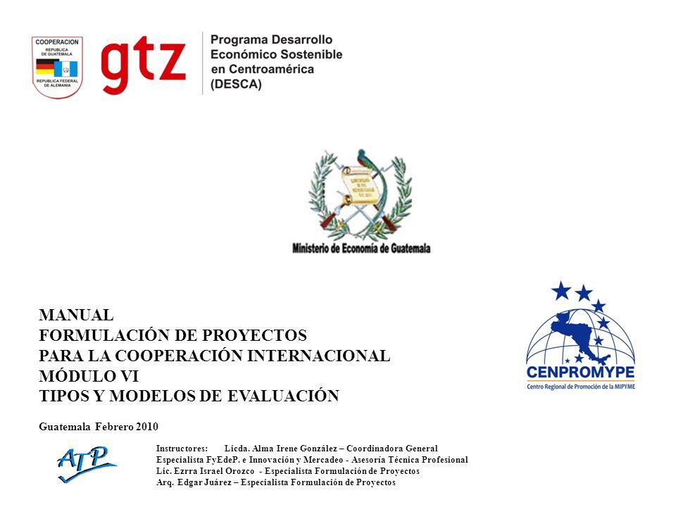 MANUAL FORMULACIÓN DE PROYECTOS PARA LA COOPERACIÓN INTERNACIONAL MÓDULO VI TIPOS Y MODELOS DE EVALUACIÓN Guatemala Febrero 2010 Instructores:Licda. A