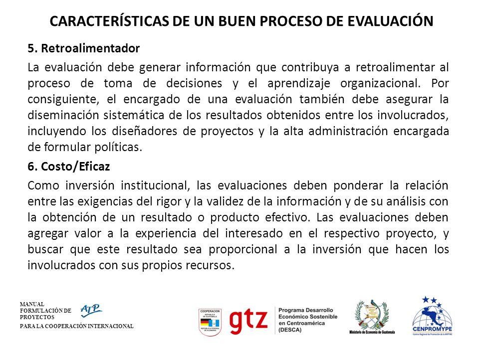 MANUAL FORMULACIÓN DE PROYECTOS PARA LA COOPERACIÓN INTERNACIONAL CARACTERÍSTICAS DE UN BUEN PROCESO DE EVALUACIÓN 5. Retroalimentador La evaluación d