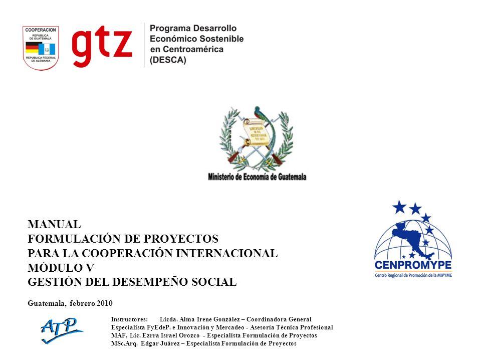 MANUAL FORMULACIÓN DE PROYECTOS PARA LA COOPERACIÓN INTERNACIONAL MÓDULO V GESTIÓN DEL DESEMPEÑO SOCIAL Guatemala, febrero 2010 Instructores:Licda.