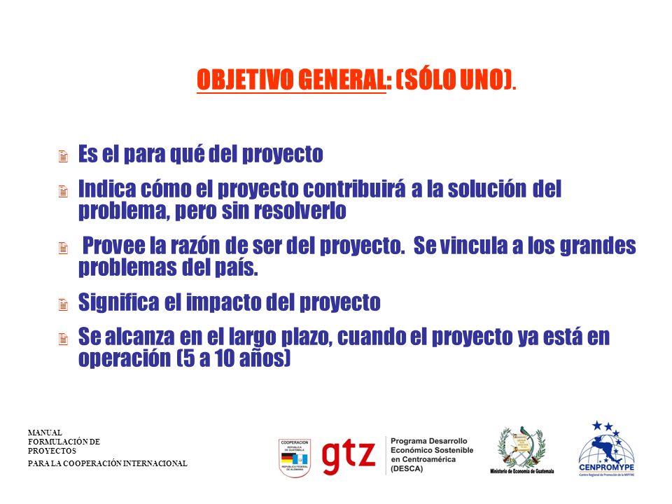 OBJETIVO GENERAL: (SÓLO UNO). 2 Es el para qué del proyecto 2 Indica cómo el proyecto contribuirá a la solución del problema, pero sin resolverlo 2 Pr
