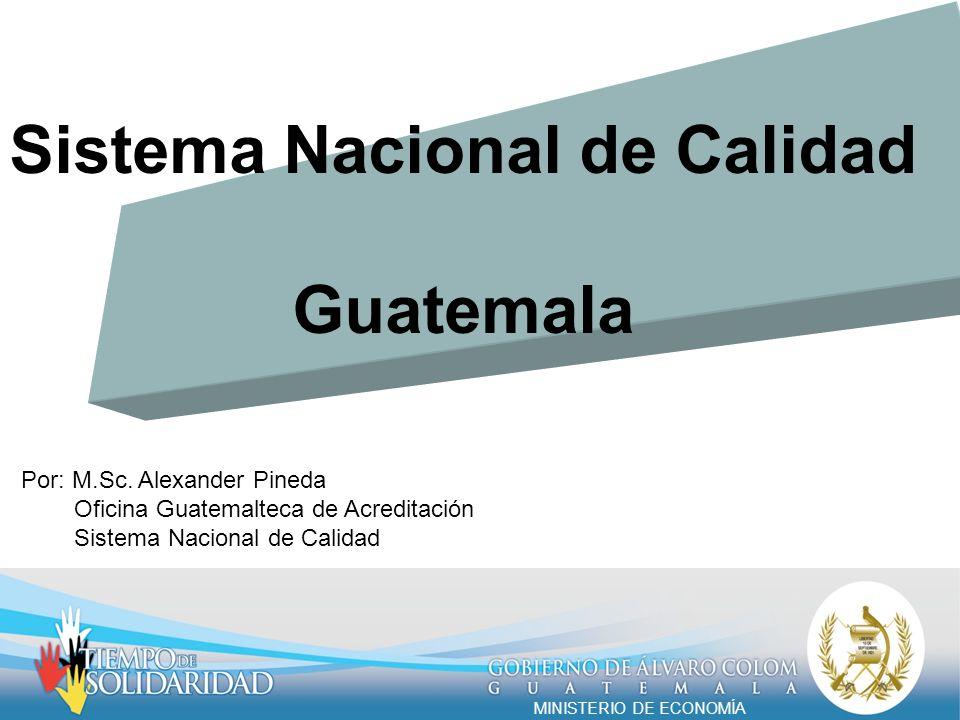 Sistema Nacional de Calidad Guatemala Por: M.Sc. Alexander Pineda Oficina Guatemalteca de Acreditación Sistema Nacional de Calidad MINISTERIO DE ECONO