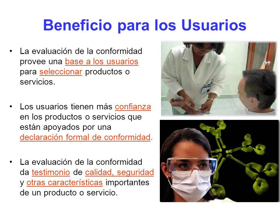 Beneficio para los Usuarios La evaluación de la conformidad provee una base a los usuarios para seleccionar productos o servicios. Los usuarios tienen